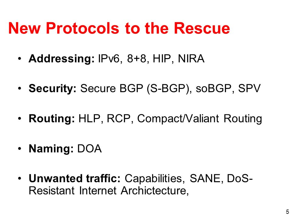 5 New Protocols to the Rescue Addressing: IPv6, 8+8, HIP, NIRA Security: Secure BGP (S-BGP), soBGP, SPV Routing: HLP, RCP, Compact/Valiant Routing Naming: DOA Unwanted traffic: Capabilities, SANE, DoS- Resistant Internet Archictecture,