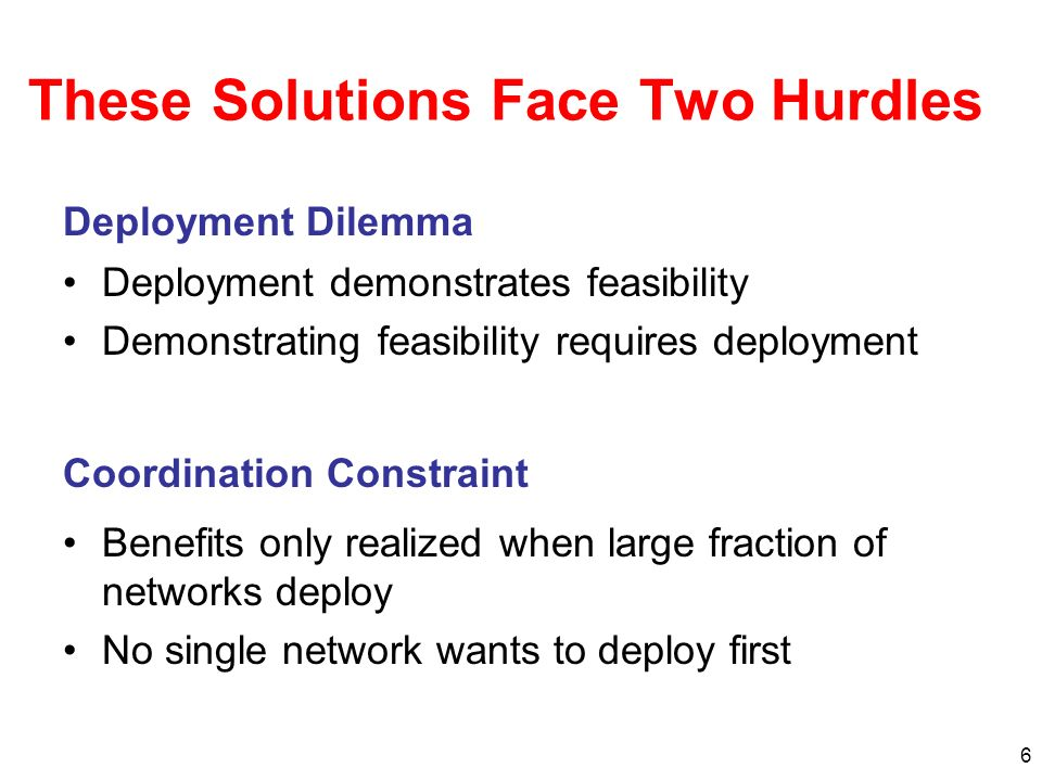 6 These Solutions Face Two Hurdles Deployment demonstrates feasibility Demonstrating feasibility requires deployment Deployment Dilemma Coordination C