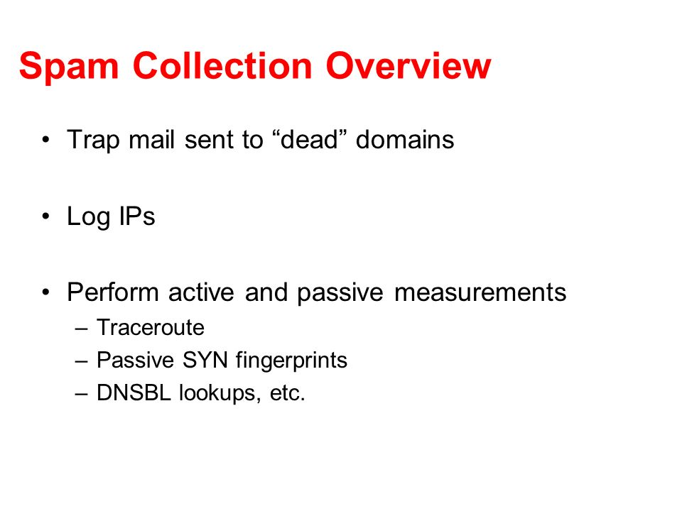 Spam Collection Overview Trap mail sent to dead domains Log IPs Perform active and passive measurements –Traceroute –Passive SYN fingerprints –DNSBL lookups, etc.