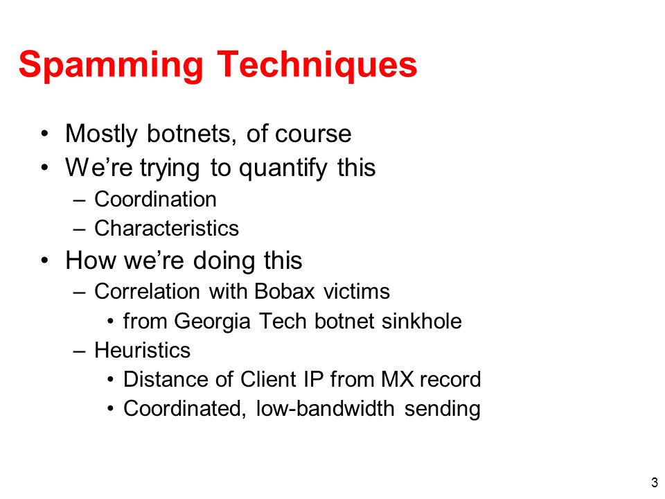 3 Spamming Techniques Mostly botnets, of course Were trying to quantify this –Coordination –Characteristics How were doing this –Correlation with Bobax victims from Georgia Tech botnet sinkhole –Heuristics Distance of Client IP from MX record Coordinated, low-bandwidth sending