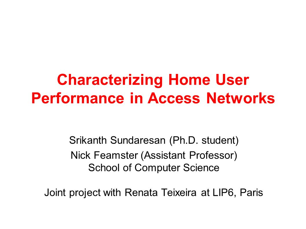 Characterizing Home User Performance in Access Networks Srikanth Sundaresan (Ph.D. student) Nick Feamster (Assistant Professor) School of Computer Sci