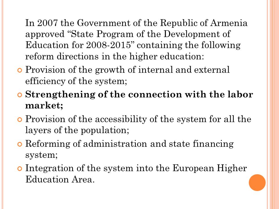 In 2007 the Government of the Republic of Armenia approved State Program of the Development of Education for containing the following reform directions in the higher education: Provision of the growth of internal and external efficiency of the system; Strengthening of the connection with the labor market; Provision of the accessibility of the system for all the layers of the population; Reforming of administration and state financing system; Integration of the system into the European Higher Education Area.