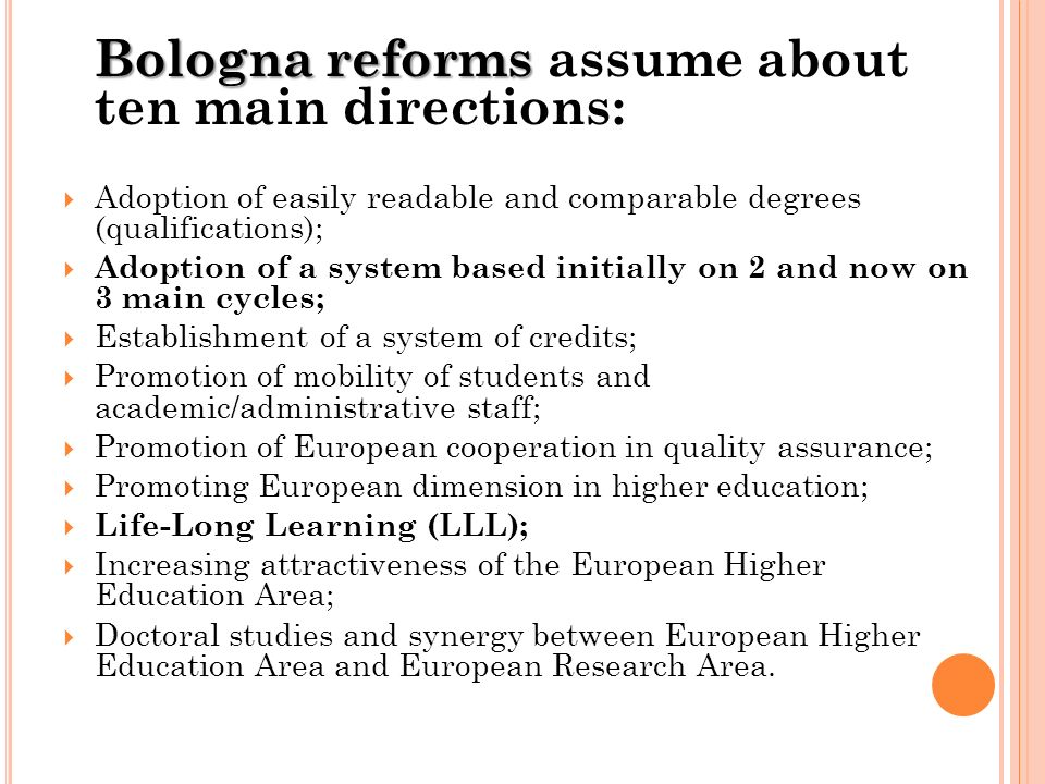 Bologna reforms Bologna reforms assume about ten main directions: Adoption of easily readable and comparable degrees (qualifications); Adoption of a s