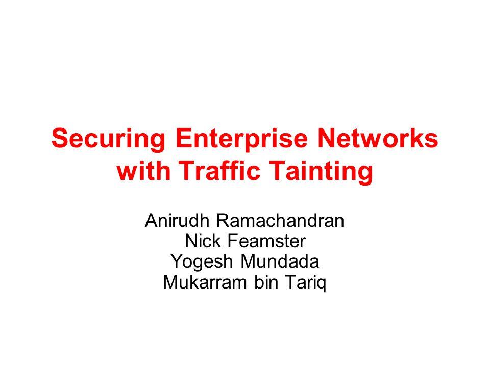 Securing Enterprise Networks with Traffic Tainting Anirudh Ramachandran Nick Feamster Yogesh Mundada Mukarram bin Tariq