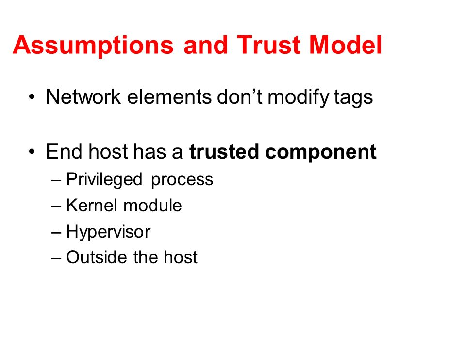 Assumptions and Trust Model Network elements dont modify tags End host has a trusted component –Privileged process –Kernel module –Hypervisor –Outside the host