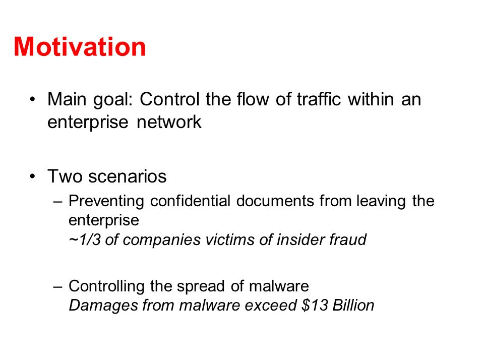 Motivation Main goal: Control the flow of traffic within an enterprise network Two scenarios –Preventing confidential documents from leaving the enterprise ~1/3 of companies victims of insider fraud –Controlling the spread of malware Damages from malware exceed $13 Billion
