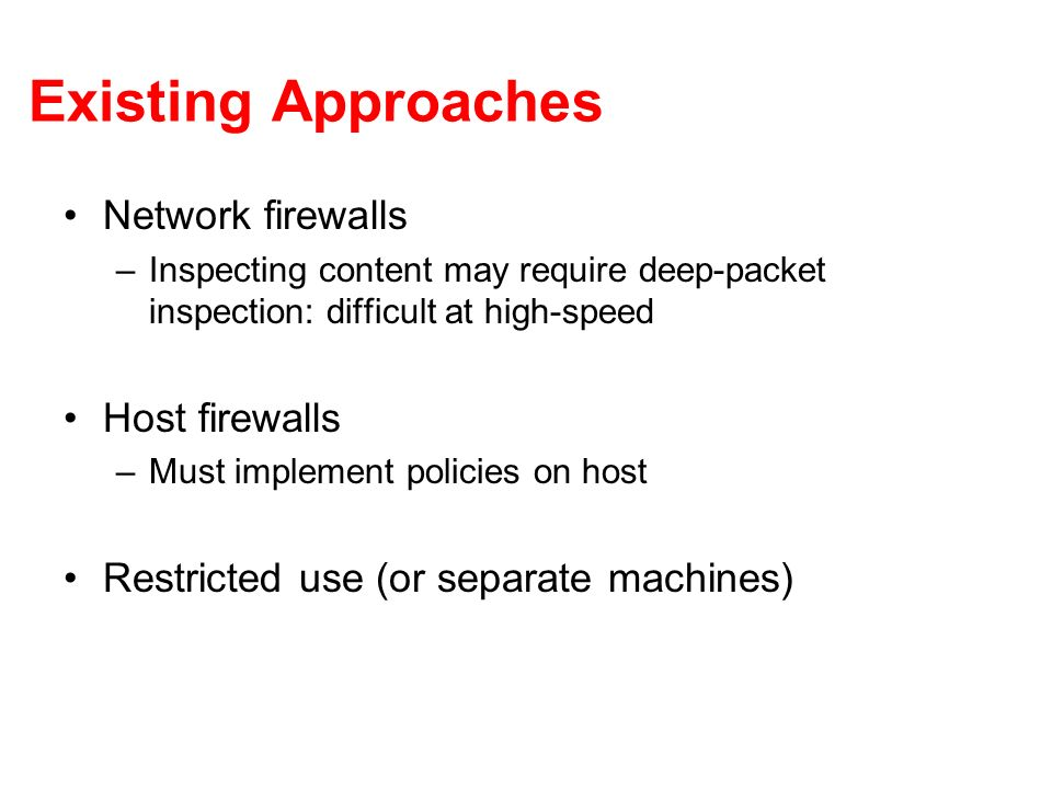 Existing Approaches Network firewalls –Inspecting content may require deep-packet inspection: difficult at high-speed Host firewalls –Must implement policies on host Restricted use (or separate machines)