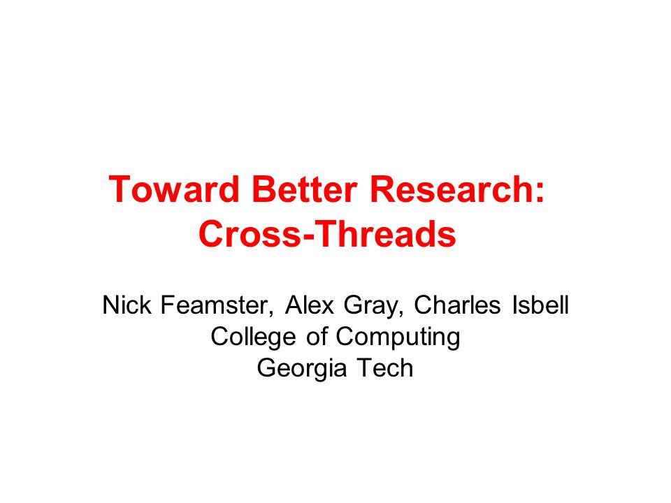 Toward Better Research: Cross-Threads Nick Feamster, Alex Gray, Charles Isbell College of Computing Georgia Tech