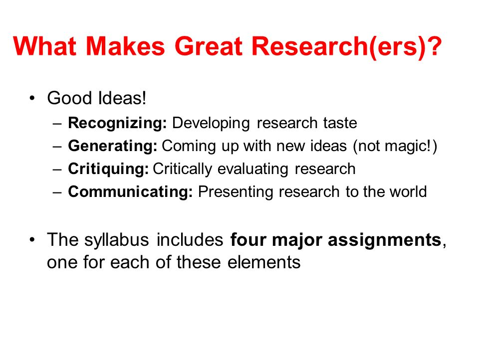 What Makes Great Research(ers)? Good Ideas! –Recognizing: Developing research taste –Generating: Coming up with new ideas (not magic!) –Critiquing: Cr