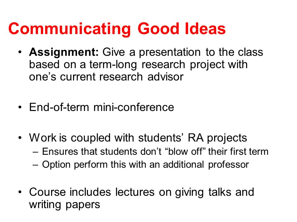 Communicating Good Ideas Assignment: Give a presentation to the class based on a term-long research project with ones current research advisor End-of-term mini-conference Work is coupled with students RA projects –Ensures that students dont blow off their first term –Option perform this with an additional professor Course includes lectures on giving talks and writing papers