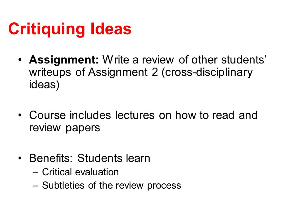 Critiquing Ideas Assignment: Write a review of other students writeups of Assignment 2 (cross-disciplinary ideas) Course includes lectures on how to r