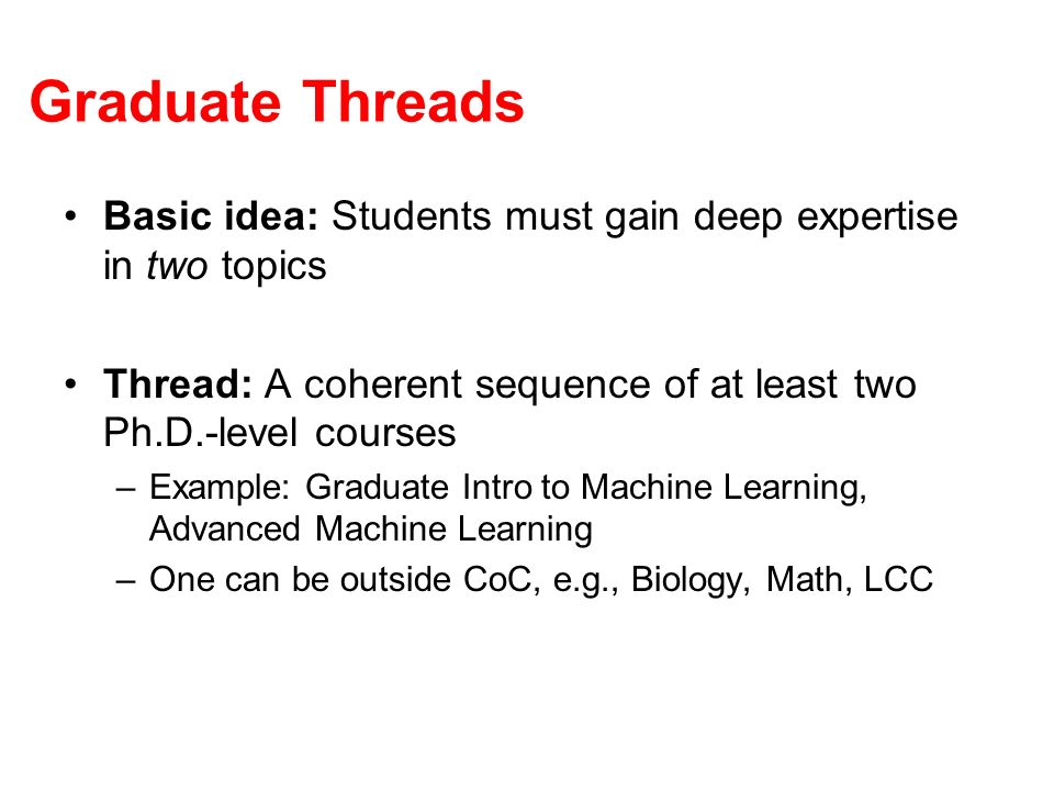 Graduate Threads Basic idea: Students must gain deep expertise in two topics Thread: A coherent sequence of at least two Ph.D.-level courses –Example: Graduate Intro to Machine Learning, Advanced Machine Learning –One can be outside CoC, e.g., Biology, Math, LCC