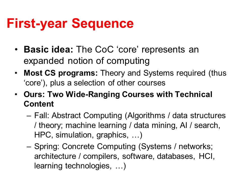 First-year Sequence Basic idea: The CoC core represents an expanded notion of computing Most CS programs: Theory and Systems required (thus core), plus a selection of other courses Ours: Two Wide-Ranging Courses with Technical Content –Fall: Abstract Computing (Algorithms / data structures / theory; machine learning / data mining, AI / search, HPC, simulation, graphics, …) –Spring: Concrete Computing (Systems / networks; architecture / compilers, software, databases, HCI, learning technologies, …)