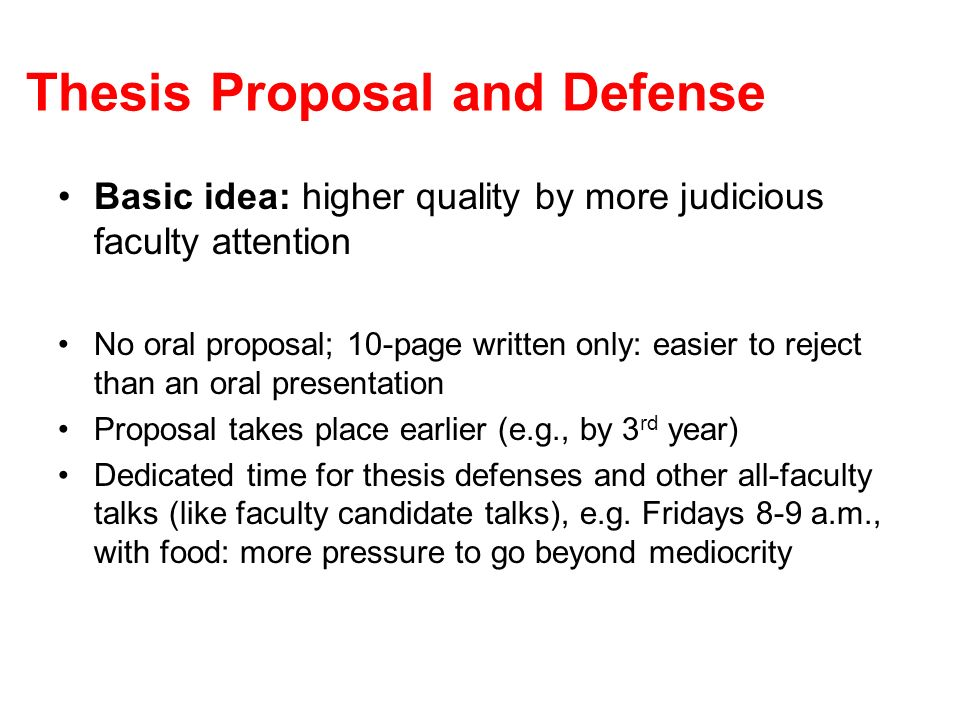 Thesis Proposal and Defense Basic idea: higher quality by more judicious faculty attention No oral proposal; 10-page written only: easier to reject th