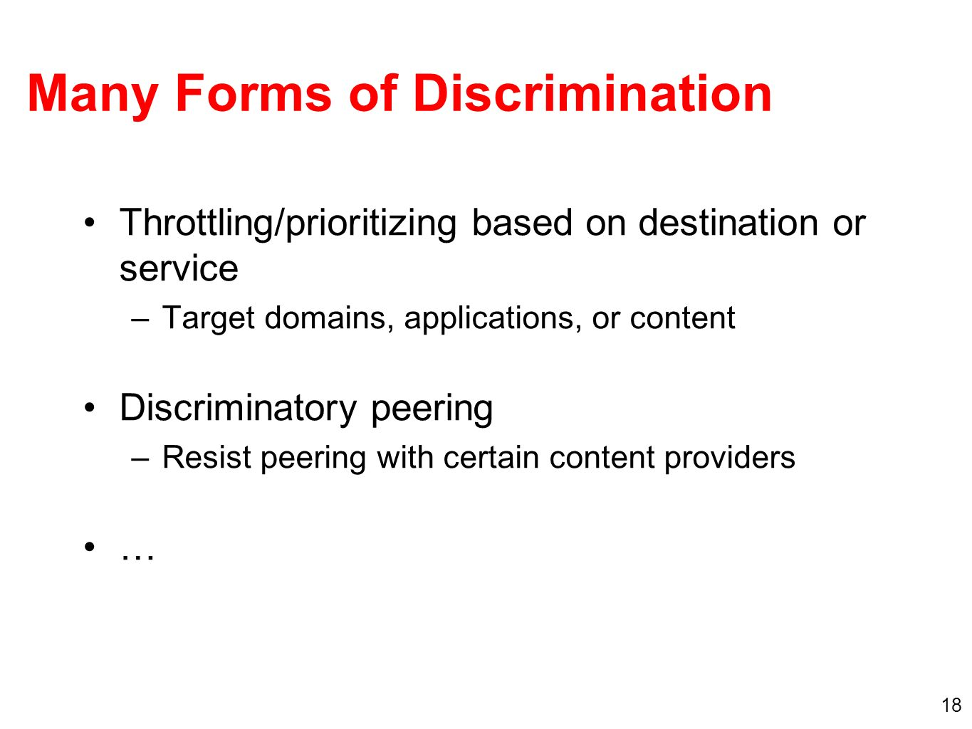 18 Throttling/prioritizing based on destination or service –Target domains, applications, or content Discriminatory peering –Resist peering with certain content providers … Many Forms of Discrimination
