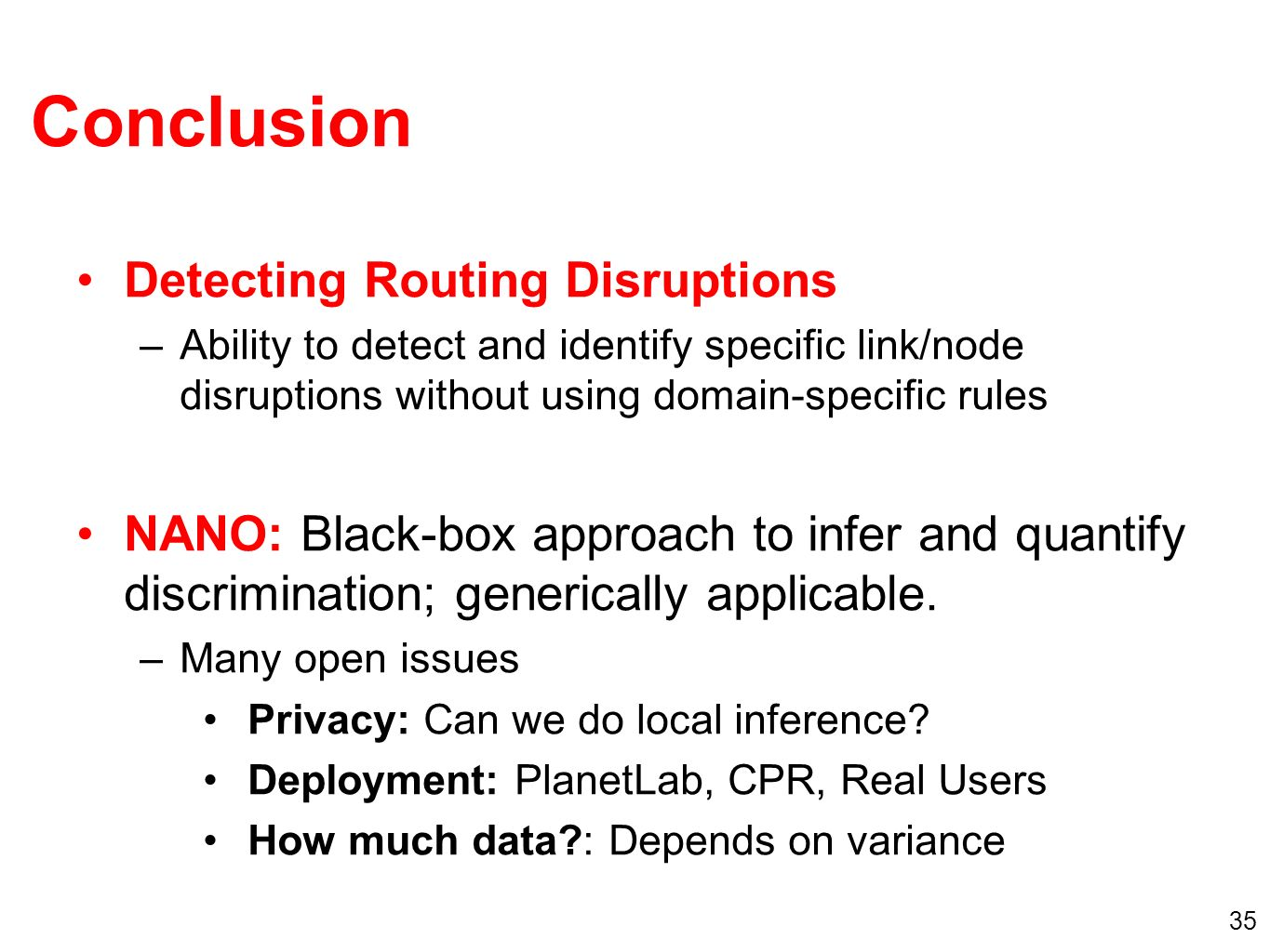 35 Conclusion Detecting Routing Disruptions –Ability to detect and identify specific link/node disruptions without using domain-specific rules NANO: Black-box approach to infer and quantify discrimination; generically applicable.