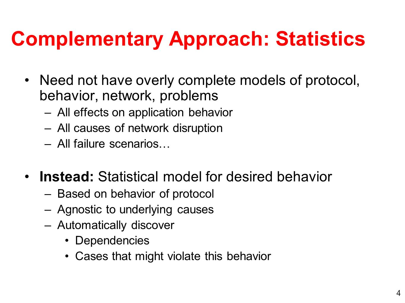 4 Complementary Approach: Statistics Need not have overly complete models of protocol, behavior, network, problems –All effects on application behavior –All causes of network disruption –All failure scenarios… Instead: Statistical model for desired behavior –Based on behavior of protocol –Agnostic to underlying causes –Automatically discover Dependencies Cases that might violate this behavior
