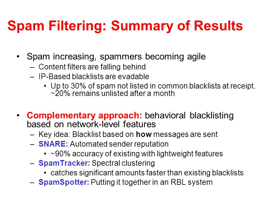 Spam Filtering: Summary of Results Spam increasing, spammers becoming agile –Content filters are falling behind –IP-Based blacklists are evadable Up to 30% of spam not listed in common blacklists at receipt.