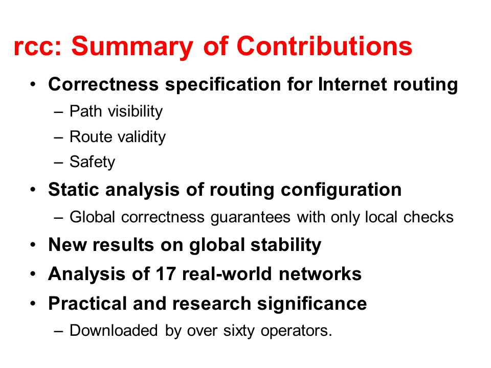 rcc: Summary of Contributions Correctness specification for Internet routing –Path visibility –Route validity –Safety Static analysis of routing configuration –Global correctness guarantees with only local checks New results on global stability Analysis of 17 real-world networks Practical and research significance –Downloaded by over sixty operators.
