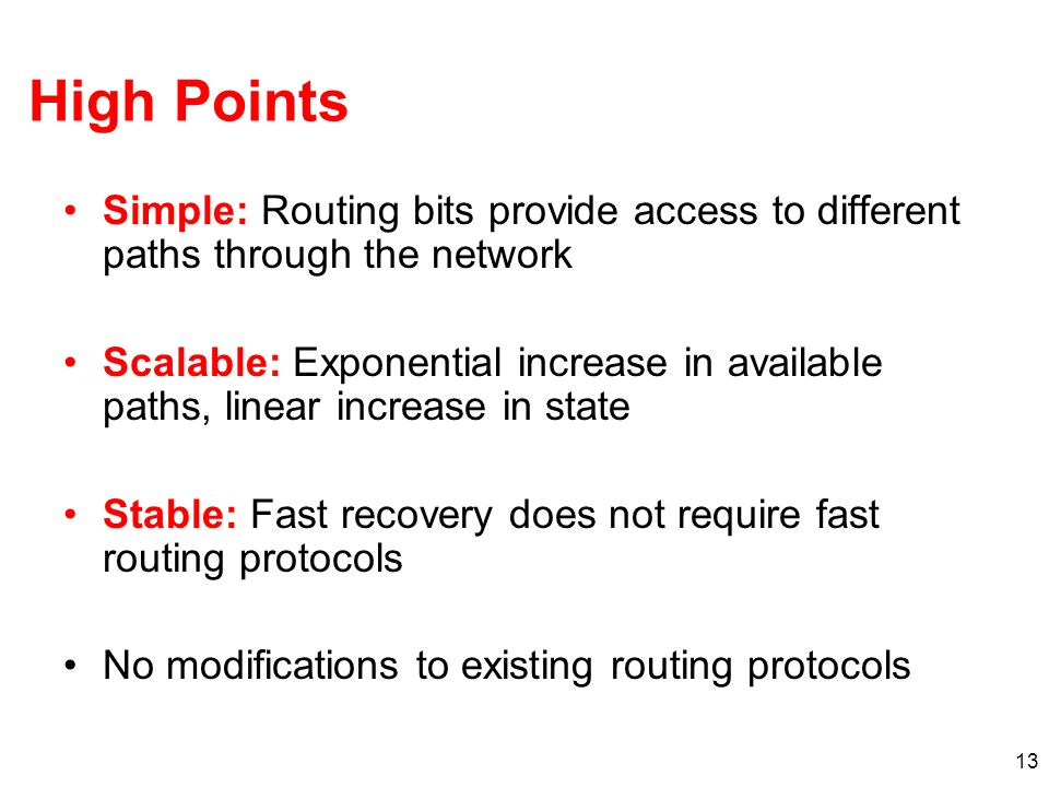 13 High Points Simple: Routing bits provide access to different paths through the network Scalable: Exponential increase in available paths, linear in