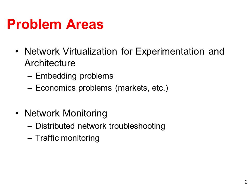 2 Problem Areas Network Virtualization for Experimentation and Architecture –Embedding problems –Economics problems (markets, etc.) Network Monitoring –Distributed network troubleshooting –Traffic monitoring