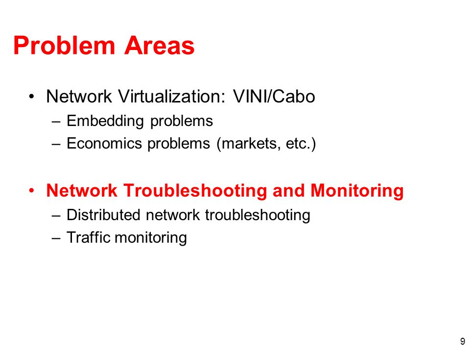 9 Problem Areas Network Virtualization: VINI/Cabo –Embedding problems –Economics problems (markets, etc.) Network Troubleshooting and Monitoring –Distributed network troubleshooting –Traffic monitoring