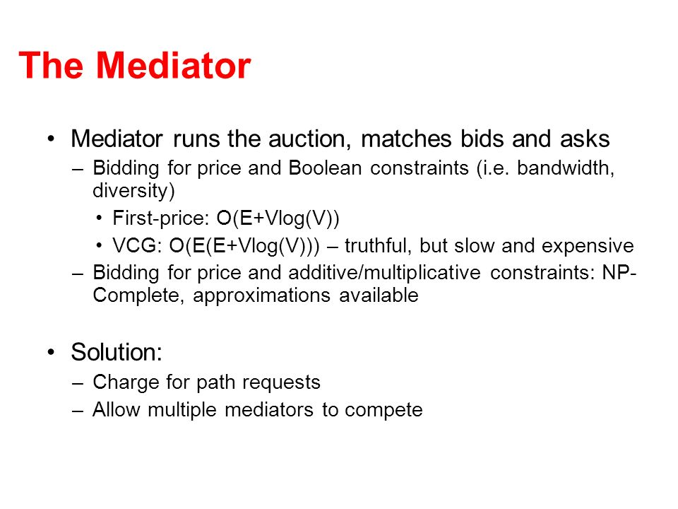 The Mediator Mediator runs the auction, matches bids and asks –Bidding for price and Boolean constraints (i.e. bandwidth, diversity) First-price: O(E+