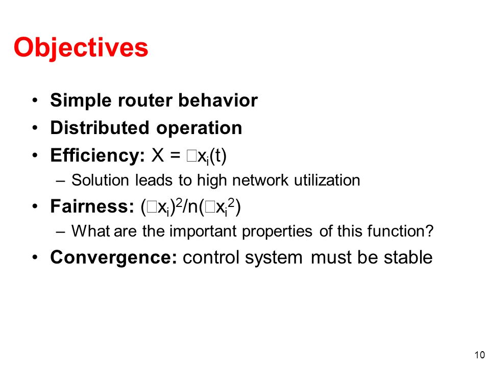 10 Simple router behavior Distributed operation Efficiency: X = x i (t) –Solution leads to high network utilization Fairness: ( x i ) 2 /n( x i 2 ) –What are the important properties of this function.
