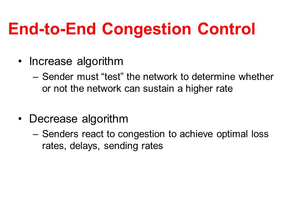 End-to-End Congestion Control Increase algorithm –Sender must test the network to determine whether or not the network can sustain a higher rate Decrease algorithm –Senders react to congestion to achieve optimal loss rates, delays, sending rates