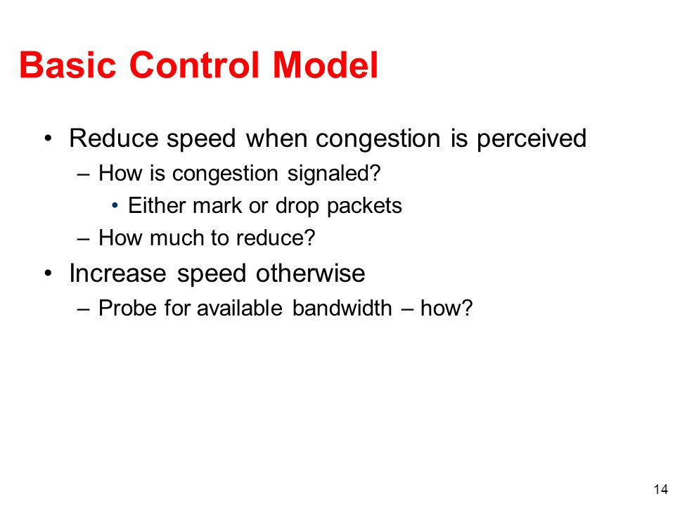 14 Reduce speed when congestion is perceived –How is congestion signaled.