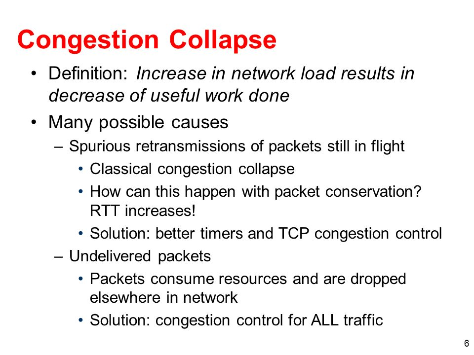 6 Congestion Collapse Definition: Increase in network load results in decrease of useful work done Many possible causes –Spurious retransmissions of packets still in flight Classical congestion collapse How can this happen with packet conservation.