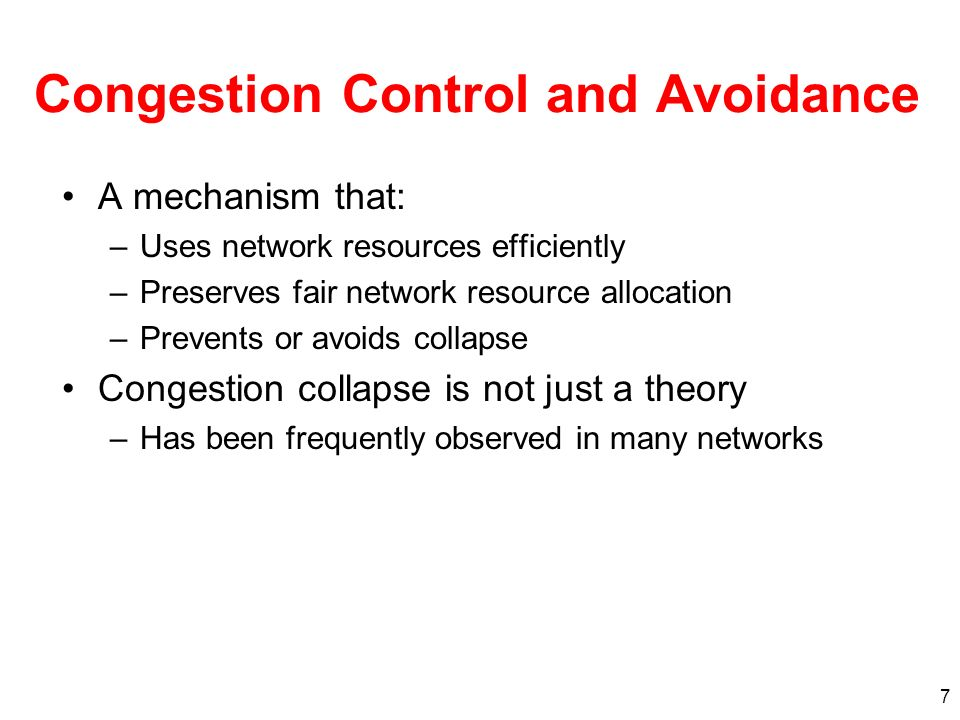 7 Congestion Control and Avoidance A mechanism that: –Uses network resources efficiently –Preserves fair network resource allocation –Prevents or avoids collapse Congestion collapse is not just a theory –Has been frequently observed in many networks