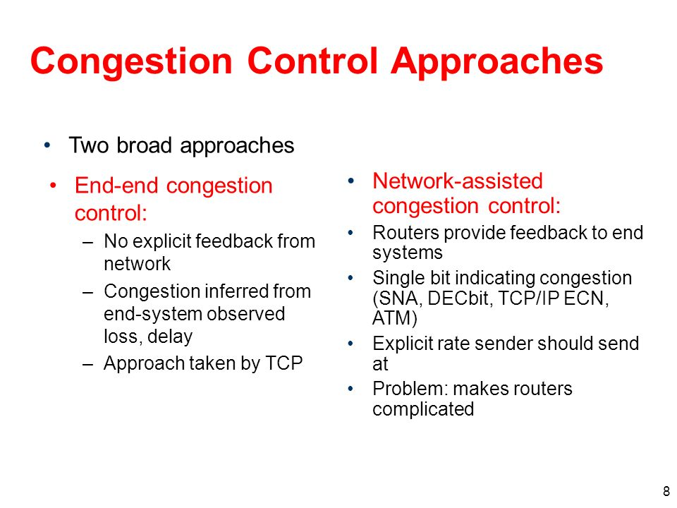 8 Congestion Control Approaches End-end congestion control: –No explicit feedback from network –Congestion inferred from end-system observed loss, delay –Approach taken by TCP Network-assisted congestion control: Routers provide feedback to end systems Single bit indicating congestion (SNA, DECbit, TCP/IP ECN, ATM) Explicit rate sender should send at Problem: makes routers complicated Two broad approaches