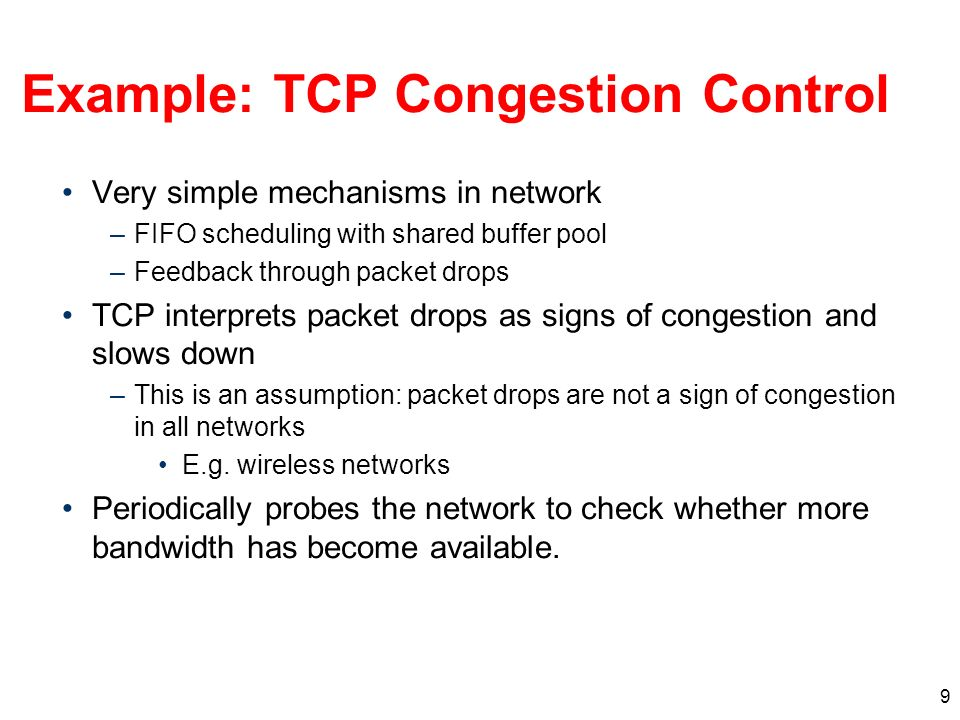 9 Example: TCP Congestion Control Very simple mechanisms in network –FIFO scheduling with shared buffer pool –Feedback through packet drops TCP interprets packet drops as signs of congestion and slows down –This is an assumption: packet drops are not a sign of congestion in all networks E.g.