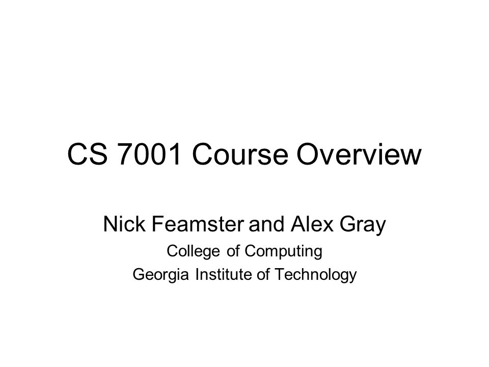 CS 7001 Course Overview Nick Feamster and Alex Gray College of Computing Georgia Institute of Technology