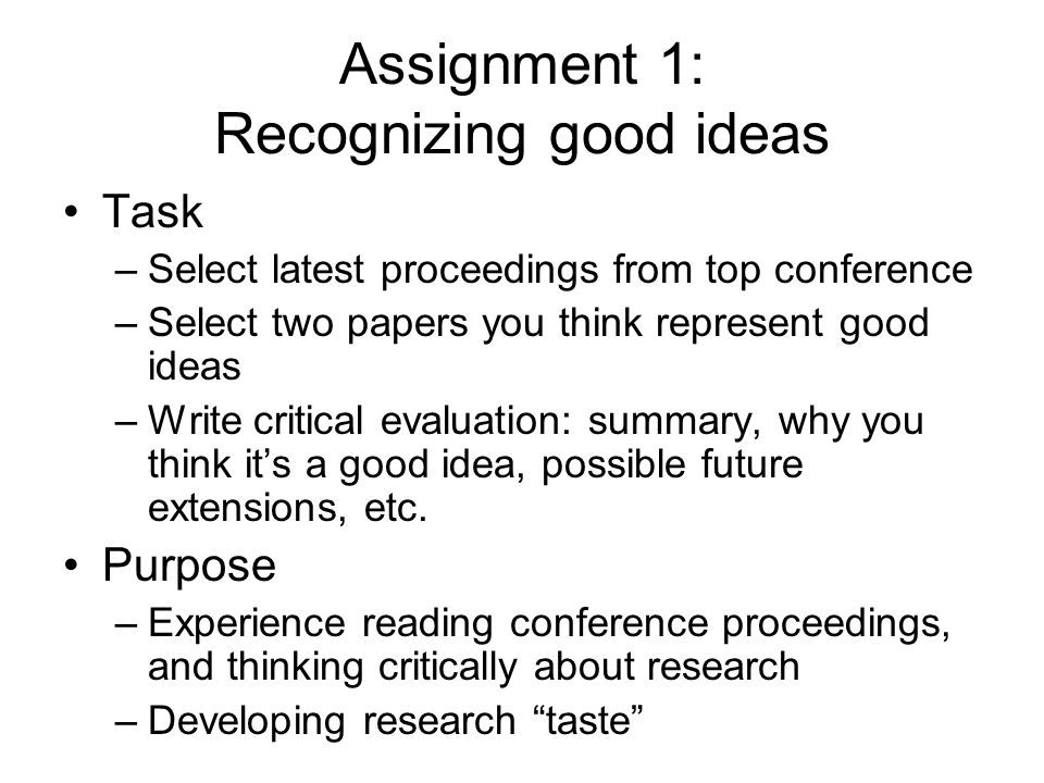 Assignment 1: Recognizing good ideas Task –Select latest proceedings from top conference –Select two papers you think represent good ideas –Write critical evaluation: summary, why you think its a good idea, possible future extensions, etc.