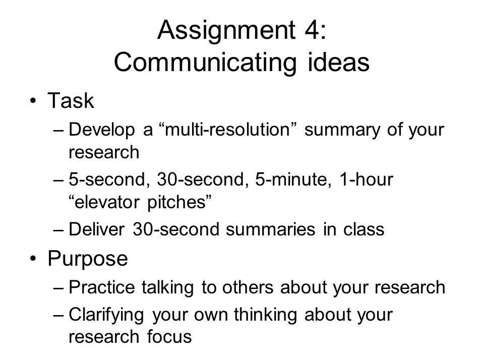Assignment 4: Communicating ideas Task –Develop a multi-resolution summary of your research –5-second, 30-second, 5-minute, 1-hour elevator pitches –Deliver 30-second summaries in class Purpose –Practice talking to others about your research –Clarifying your own thinking about your research focus