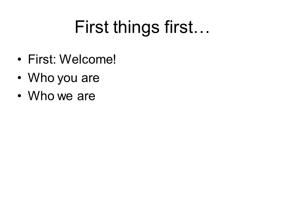 First things first… First: Welcome! Who you are Who we are