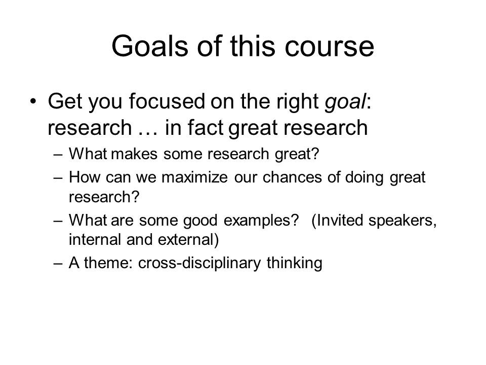 Goals of this course Get you focused on the right goal: research … in fact great research –What makes some research great.
