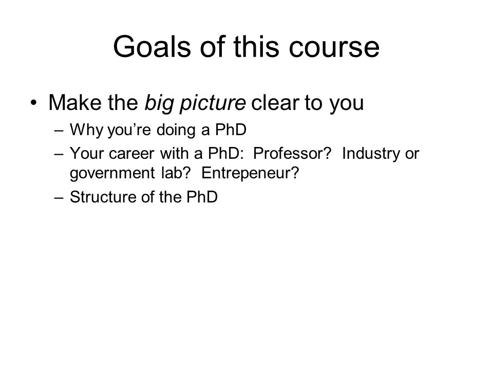 Goals of this course Make the big picture clear to you –Why youre doing a PhD –Your career with a PhD: Professor.