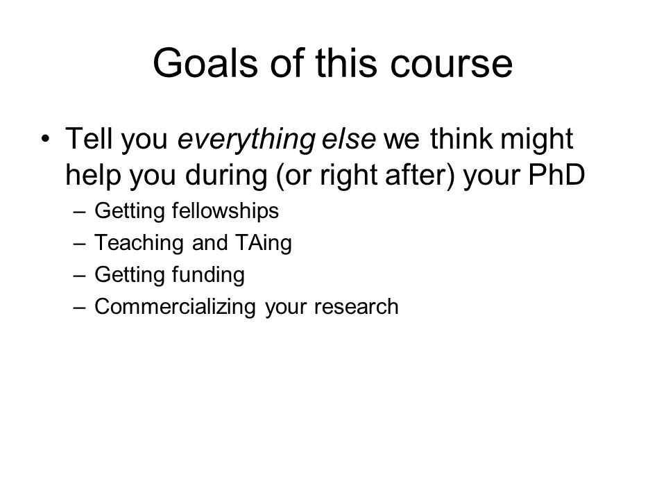 Goals of this course Tell you everything else we think might help you during (or right after) your PhD –Getting fellowships –Teaching and TAing –Getting funding –Commercializing your research