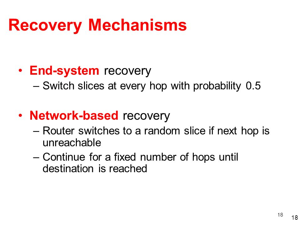 18 Recovery Mechanisms End-system recovery –Switch slices at every hop with probability 0.5 Network-based recovery –Router switches to a random slice