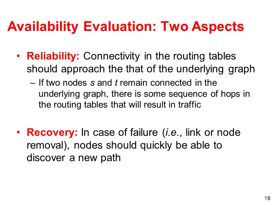 19 Availability Evaluation: Two Aspects Reliability: Connectivity in the routing tables should approach the that of the underlying graph –If two nodes