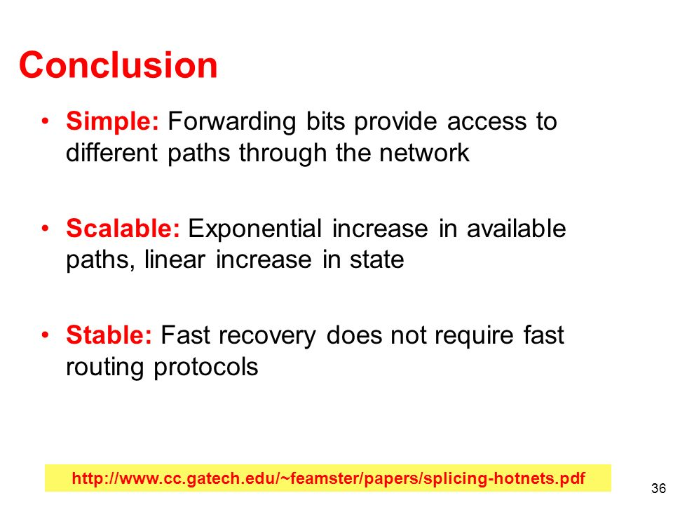 36 Conclusion Simple: Forwarding bits provide access to different paths through the network Scalable: Exponential increase in available paths, linear