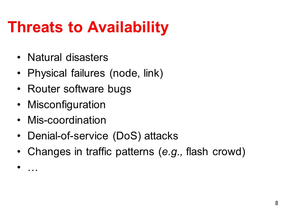 8 Threats to Availability Natural disasters Physical failures (node, link) Router software bugs Misconfiguration Mis-coordination Denial-of-service (D