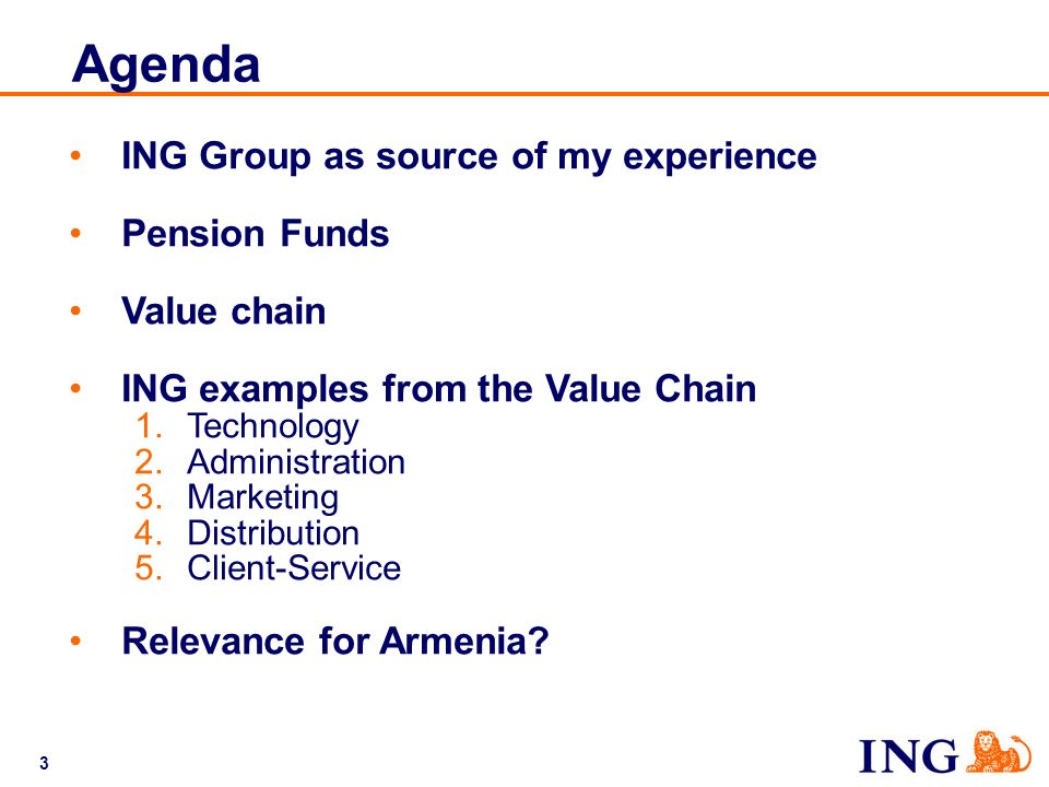 3 Agenda ING Group as source of my experience Pension Funds Value chain ING examples from the Value Chain 1.Technology 2.Administration 3.Marketing 4.