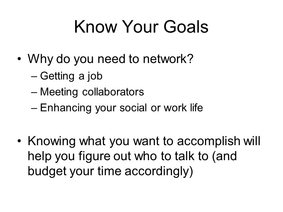 Know Your Goals Why do you need to network.