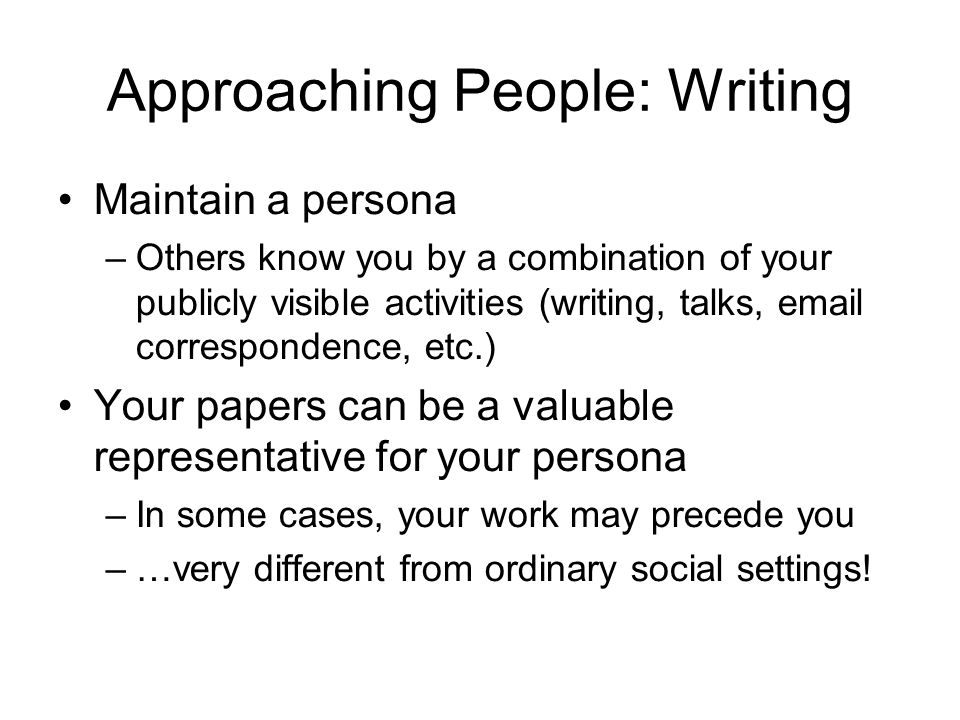 Approaching People: Writing Maintain a persona –Others know you by a combination of your publicly visible activities (writing, talks,  correspondence, etc.) Your papers can be a valuable representative for your persona –In some cases, your work may precede you –…very different from ordinary social settings!