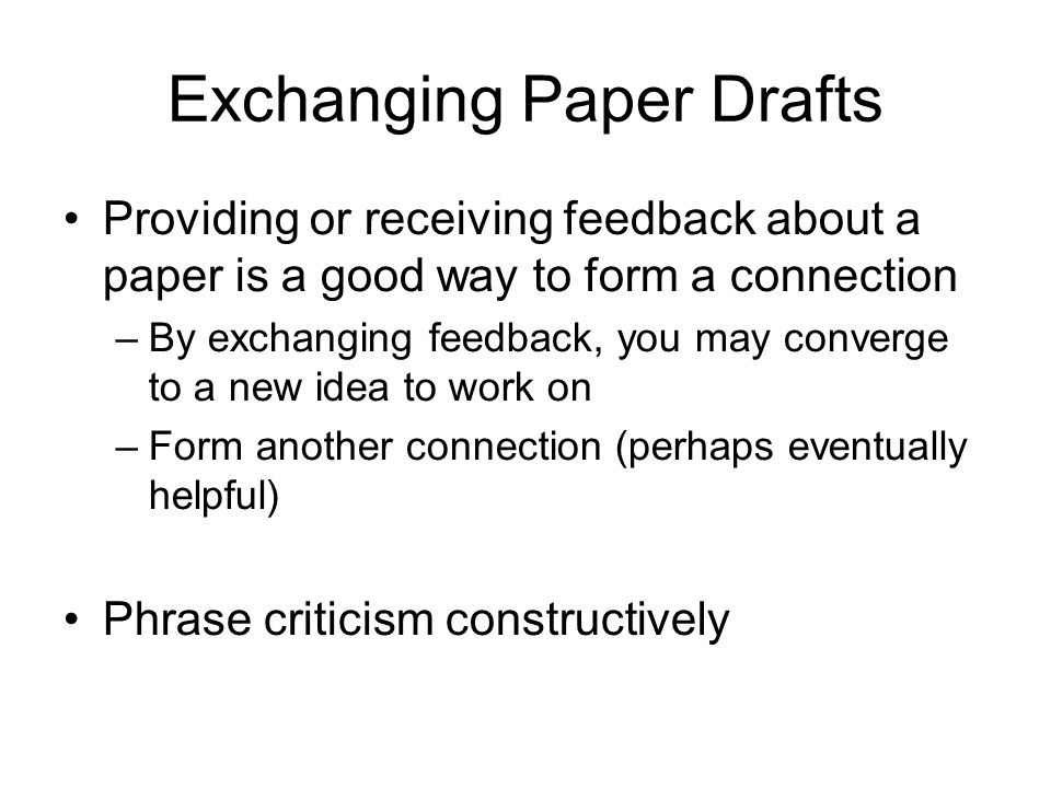 Exchanging Paper Drafts Providing or receiving feedback about a paper is a good way to form a connection –By exchanging feedback, you may converge to a new idea to work on –Form another connection (perhaps eventually helpful) Phrase criticism constructively