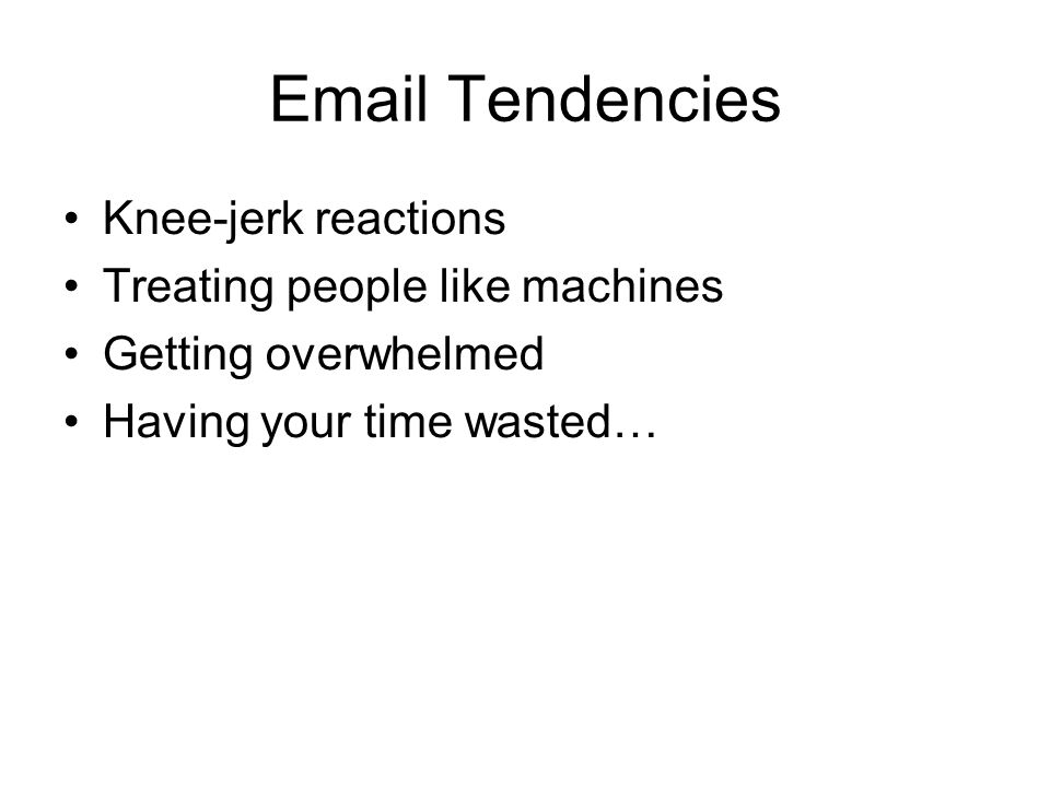 Tendencies Knee-jerk reactions Treating people like machines Getting overwhelmed Having your time wasted…